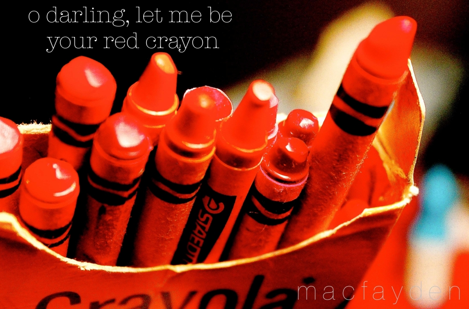 o darling, let me be your red crayon